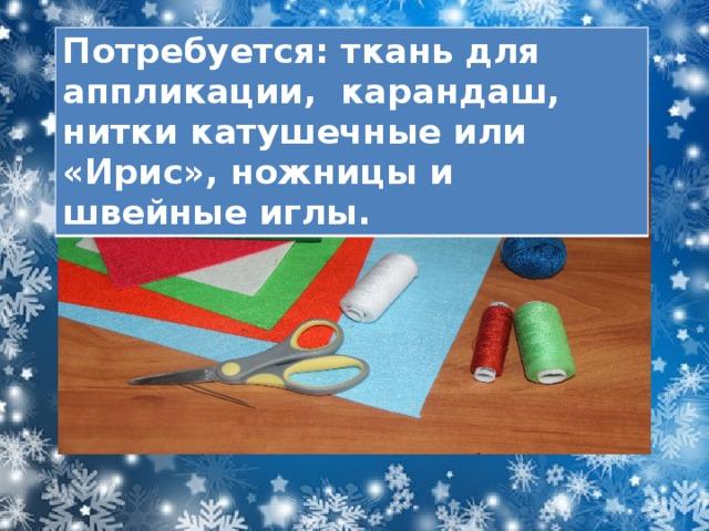 Потребуется: ткань для аппликации, карандаш, нитки катушечные или «Ирис», ножницы и швейные иглы.