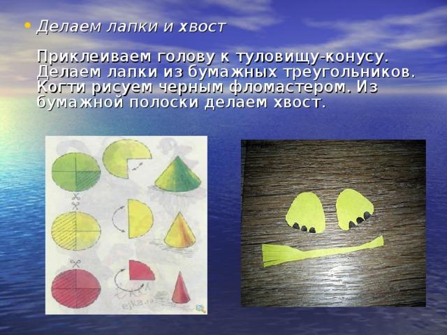Делаем лапки и хвост   Приклеиваем голову к туловищу-конусу. Делаем лапки из бумажных треугольников. Когти рисуем черным фломастером. Из бумажной полоски делаем хвост.