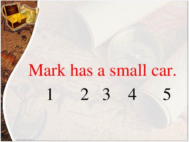 Mark has a small car.  1 2 3 4 5