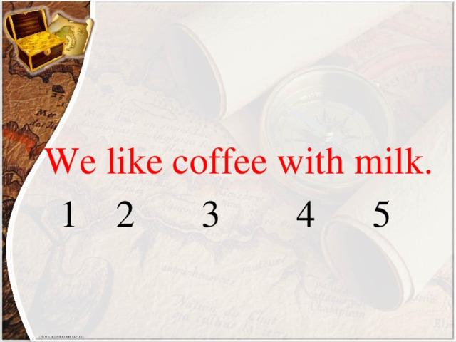 We like coffee with milk.  1 2 3 4 5