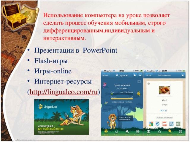 Использование компьютера на уроке позволяет сделать процесс обучения мобильным, строго дифференцированным,индивидуальным и интерактивным. Презентации в PowerPoint Flash-игры Игры-online Интернет-ресурсы ( http://lingualeo.com/ru )