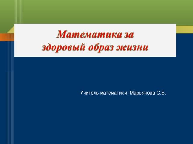 Учитель математики: Марьянова С.Б.