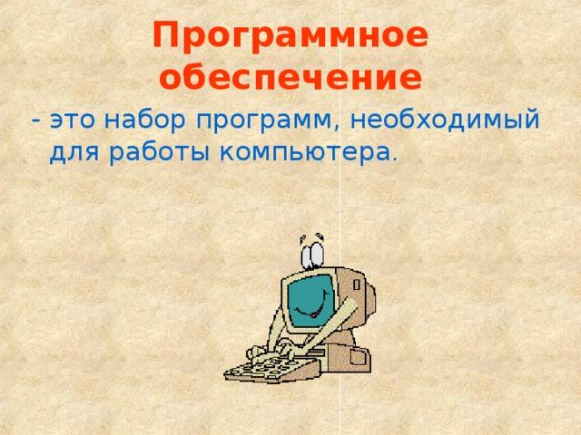 Программное обеспечение - это набор программ, необходимый для работы компьютера .