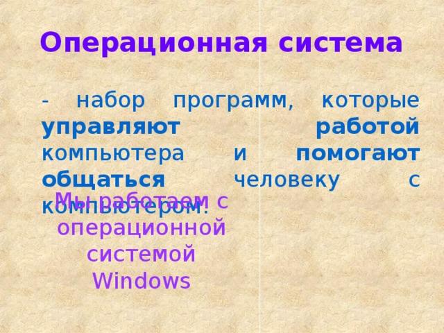 Операционная система - набор программ, которые управляют работой компьютера и помогают общаться человеку с компьютером. Мы работаем с операционной системой Windows