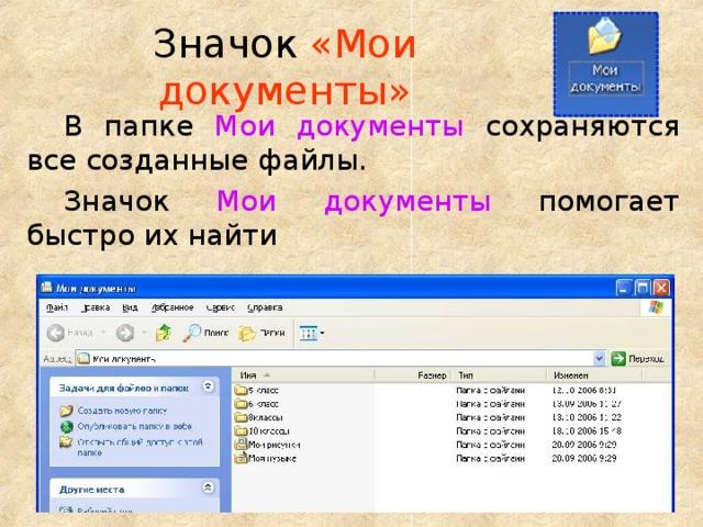 Значок «Мои документы» В папке  Мои документы  сохраняются все созданные файлы. Значок  Мои документы  помогает быстро их найти