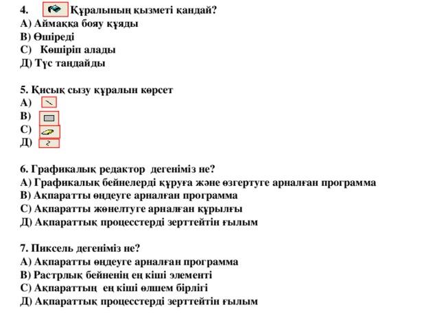 4. Құралының қызметі қандай?  А) Аймаққа бояу құяды  В) Өшіреді  С) Көшіріп алады  Д) Түс таңдайды   5. Қисық сызу құралын көрсет  А)  В)  С)  Д)   6. Графикалық редактор дегеніміз не?  А) Графикалық бейнелерді құруға және өзгертуге арналған программа  В) Ақпаратты өңдеуге арналған программа  С) Ақпаратты жөнелтуге арналған құрылғы  Д) Ақпараттық процесстерді зерттейтін ғылым   7. Пиксель дегеніміз не?  А) Ақпаратты өңдеуге арналған программа  В) Растрлық бейненің ең кіші элементі  С) Ақпараттың ең кіші өлшем бірлігі  Д) Ақпараттық процесстерді зерттейтін ғылым