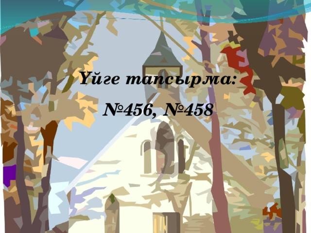 Үйге тапсырма: № 456, №458