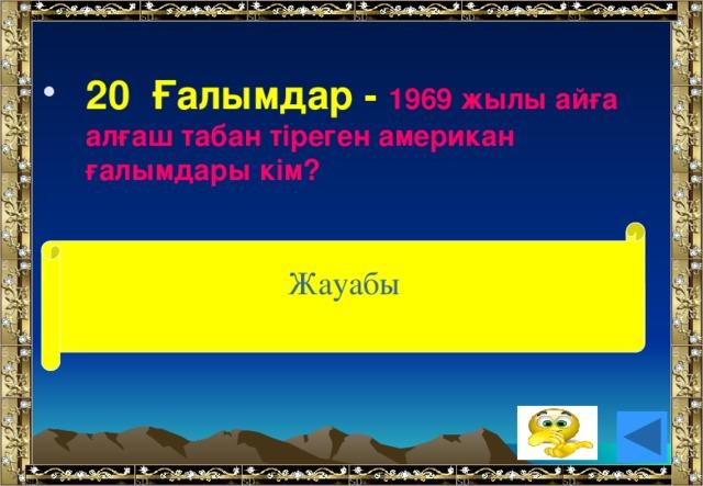 20 Ғалымдар - 1969 жылы айға алғаш табан тіреген американ ғалымдары кім?  Жауабы (Н.Армстронг пен Э.Олдрин)