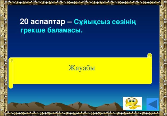 20 аспаптар – Сұйықсыз сөзінің грекше баламасы. (анероид) Жауабы