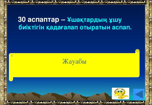 30 аспаптар – Ұшақтардың ұшу биіктігін қадағалап отыратын аспап. (альтиметр) Жауабы