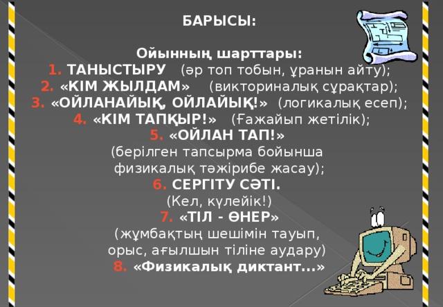 БАРЫСЫ: Ойынның шарттары: 1. ТАНЫСТЫРУ (әр топ тобын, ұранын айту); 2. «КІМ ЖЫЛДАМ» (викториналық сұрақтар); 3. «ОЙЛАНАЙЫҚ, ОЙЛАЙЫҚ!» (логикалық есеп);  4. «КІМ ТАПҚЫР!» (Ғажайып жетілік); 5. «ОЙЛАН ТАП!» (берілген тапсырма бойынша физикалық тәжірибе жасау); 6. СЕРГІТУ СӘТІ. (Кел, күлейік!)  7. «ТІЛ - ӨНЕР» (жұмбақтың шешімін тауып, орыс, ағылшын тіліне аудару) 8. «Физикалық диктант...»