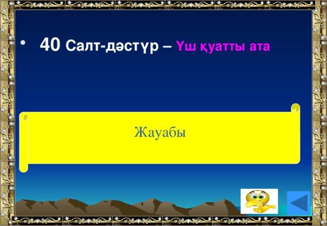 40 Салт-дәстүр – Үш қуатты ата Жауабы (ақыл, жүрек тіл)