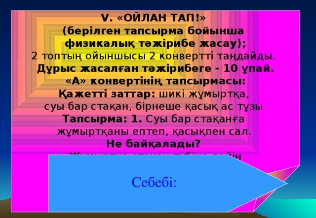 V. «ОЙЛАН ТАП!» (берілген тапсырма бойынша физикалық тәжірибе жасау); 2 топтың ойыншысы 2 конвертті таңдайды.  Дұрыс жасалған тәжірибеге - 10 ұпай. «А» конвертінің тапсырмасы: Қажетті заттар: шикі жұмыртқа, суы бар стақан, бірнеше қасық ас тұзы Тапсырма: 1. Суы бар стақанға жұмыртқаны ептеп, қасықпен сал. Не байқалады? Жұмыртқа стақан түбіне дейін  түседі, яғни батады. Себебі: Жұмыртқаның тығызыдығы судың тығыздығынан артық . Себебі: