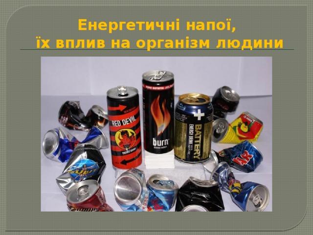 Енергетичні напої,  їх вплив на організм людини