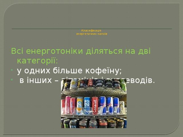 Класифікація  енергетичних напоїв   Всі енерготоніки діляться на дві категорії: