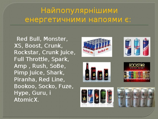 Найпопулярнішими енергетичними напоями є:  Red Bull, Monster, XS, Boost, Crunk, Rockstar, Crunk Juice, Full Throttle, Spark, Amp , Rush, SoBe, Pimp Juice, Shark, Piranha, Red Line, Bookoo, Socko, Fuze, Hype, Guru, і AtomicX.