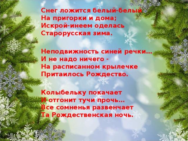 Снег ложится белый-белый  На пригорки и дома;  Искрой-инеем оделась  Старорусская зима.  Неподвижность синей речки…  И не надо ничего -  На расписанном крылечке  Притаилось Рождество.  Колыбельку покачает  И отгонит тучи прочь…  Все сомненья развенчает  Та Рождественская ночь.