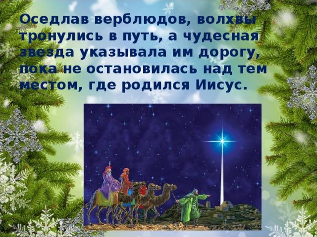 Оседлав верблюдов, волхвы тронулись в путь, а чудесная звезда указывала им дорогу, пока не остановилась над тем местом, где родился Иисус.