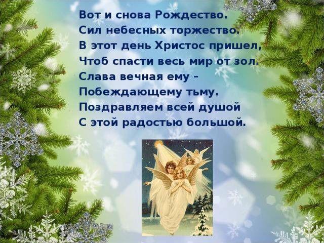 Вот и снова Рождество. Сил небесных торжество. В этот день Христос пришел, Чтоб спасти весь мир от зол. Слава вечная ему – Побеждающему тьму. Поздравляем всей душой С этой радостью большой.