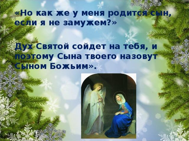«Но как же у меня родится сын, если я не замужем?»  Дух Святой сойдет на тебя, и поэтому Сына твоего назовут Сыном Божьим».