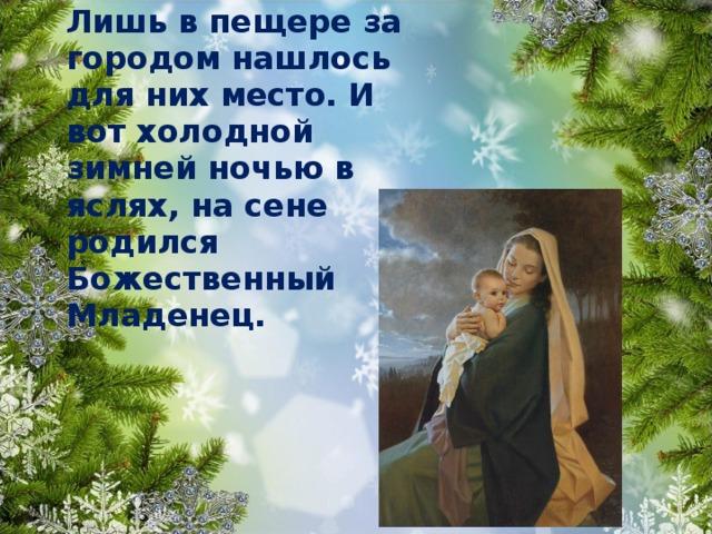 Лишь в пещере за городом нашлось для них место. И вот холодной зимней ночью в яслях, на сене родился Божественный Младенец.