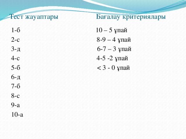 Тест жауаптары Бағалау критериялары 1-б 10 – 5 ұпай 2-с 8-9 – 4 ұпай 3-д 6-7 – 3 ұпай 4-с 4-5 -2 ұпай 5-б 6-д 7-б 8-с 9-а 10-а