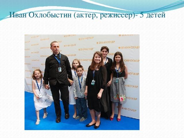 Иван Охлобыстин (актер, режиссер)- 5 детей