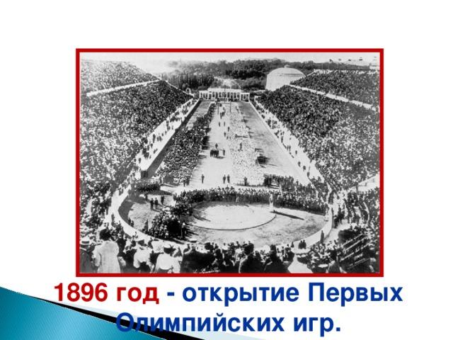 1896 год  - о ткрытие Первых  Олимпийских игр.