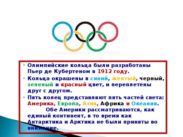 Олимпийские кольца были разработаны Пьер де Кубертеном в 1912 году . Кольца окрашены в синий , желтый , черный , зеленый и красный цвет, и переплетены друг с другом. Пять колец представляют пять частей света: Америка, Европа , Азия , Африка и Океания .  Обе Америки рассматриваются, как единый континент, в то время как Антарктика и Арктика не были приняты во внимание.