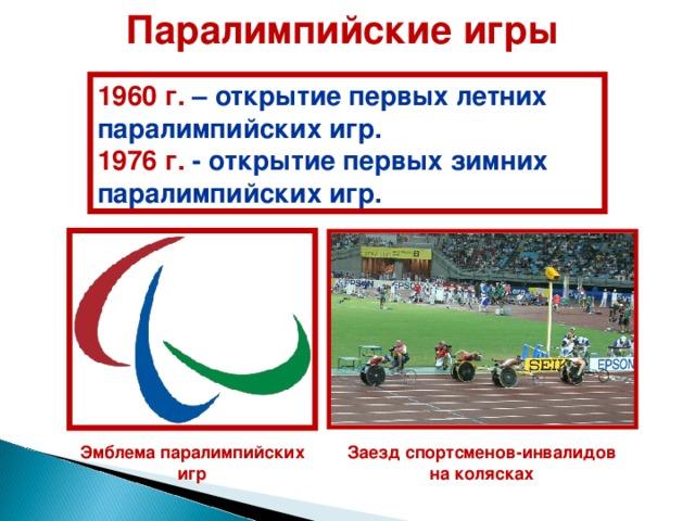 П аралимпийски е игр ы  1960 г. – открытие первых л етни х паралимпийски х игр .  1976 г. - открытие первых зимни х паралимпийски х игр. Заезд спортсменов-инвалидов на колясках Эмблема паралимпийских игр