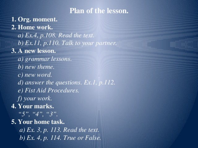 """Plan of the lesson.  1. Org. moment.  2. Home work.  a) Ex.4, p.108. Read the text.  b) Ex.11, p.110. Talk to your partner.  3. A new lesson.  a) grammar lessons.  b) new theme.  c) new word.  d) answer the questions. Ex.1, p.112.  e) Fist Aid Procedures.  f) your work.  4. Your marks. """" 5"""", """"4"""", """"3"""".  5. Your home task.  a) Ex. 3, p. 113. Read the text.  b) Ex. 4, p. 114. True or False."""
