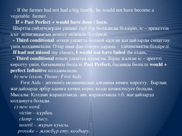 - If the farmer had not had a big family, he would not have become a vegetable farmer.  If + Past Perfect + would have done / been.  Шартты сөйлемдердің үшінші түрі бір болжамды білдіріп, іс – әрекеттің іске аспағандығын немесе өкінішін білдіреді.  - Third conditional өткен уақытта болмай қалған жағдайларды сипаттау үшін қолданылады. Олар шын фактілерге қарама – қайшылықты білдіреді.  If had not missed my classes , I would not have failed the exam .  - Third conditional өткен уақытқа қатысты. Бірақ жалған іс – әреетті көрсету үшін, бағыныңқы бөлікте Past Perfect, басыңқы бөлікте would + perfect Infinitive қолданылады.  b) new lesson. Theme: First Aids.  First Aids - дегеніміз медициналық алғашқы көмек көрсету. Барлық жағдайларда әрбір адамға көмек керек кезде көмектесуге болады. Мысалы: Қолдың жарақатында, аяқ жарақатында т.б. жағдайларда қолдануға болады.  c) new word.  victim – құрбан.  clamp – қысу.  nostril – мұрын қуысы.  provoke – мәжбүр ету, қоздыру.