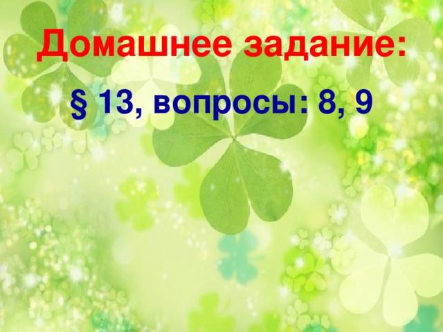 Домашнее задание: § 13, вопросы: 8, 9