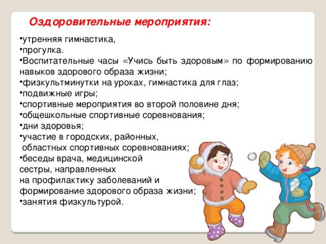 Оздоровительные мероприятия: утренняя гимнастика, прогулка. Воспитательные часы « Учись быть здоровым » по формированию навыков здорового образа жизни; физкультминутки на уроках, гимнастика для глаз; подвижные игры; спортивные мероприятия во второй половине дня; общешкольные спортивные соревнования; дни здоровья; участие в городских, районных, утренняя гимнастика, прогулка. Воспитательные часы « Учись быть здоровым » по формированию навыков здорового образа жизни; физкультминутки на уроках, гимнастика для глаз; подвижные игры; спортивные мероприятия во второй половине дня; общешкольные спортивные соревнования; дни здоровья; участие в городских, районных,  областных спортивных соревнованиях; беседы врача, медицинской беседы врача, медицинской сестры, направленных на профилактику заболеваний и формирование здорового образа жизни;