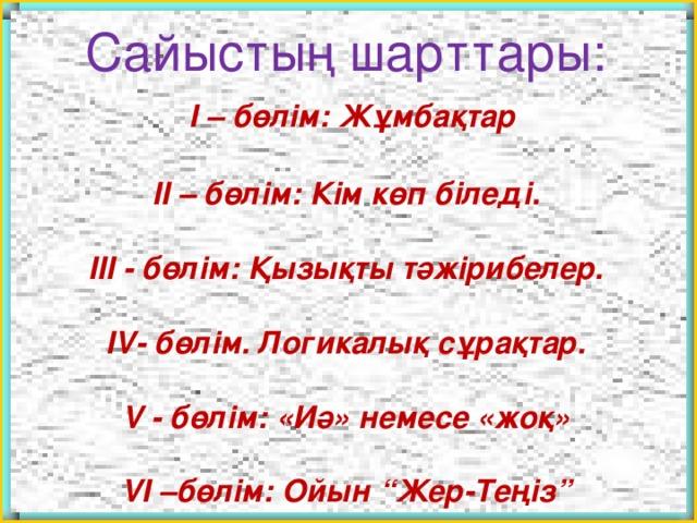 """Сайыстың шарттары:  I – бөлім: Жұмбақтар  II – бөлім: Кім көп біледі.  III - бөлім: Қызықты тәжірибелер.  IV- бөлім. Логикалық сұрақтар.  V - бөлім: «Иә» немесе «жоқ»  VI –бөлім: Ойын """"Жер-Теңіз"""""""
