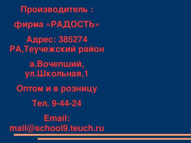 Производитель : фирма «РАДОСТЬ» Адрес: 385274 РА,Теучежский район а.Вочепший, ул.Школьная,1 Оптом и в розницу Тел. 9-44-24 Email: mail@school9.teuch.ru