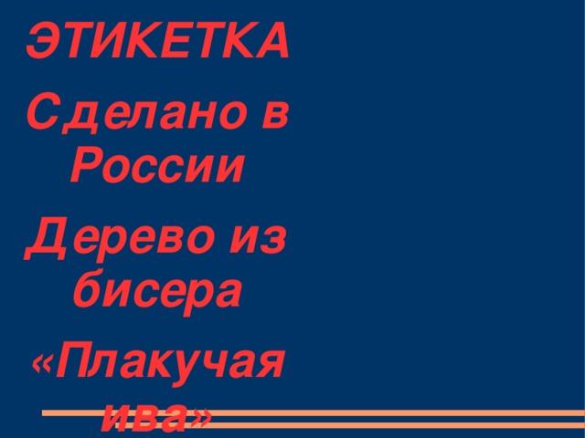 ЭТИКЕТКА Сделано в России Дерево из бисера «Плакучая ива»