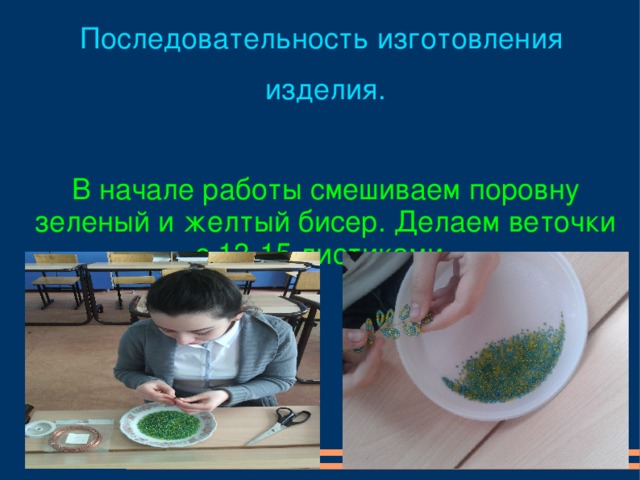 Последовательность изготовления изделия. В начале работы смешиваем поровну зеленый и желтый бисер. Делаем веточки с 13-15 листиками .