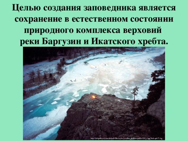 Целью создания заповедника является сохранение в естественном состоянии природного комплекса верховий реки Баргузин и Икатского хребта.