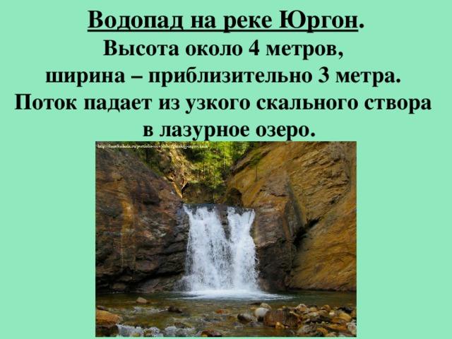 Водопад на реке Юргон . Высота около 4 метров, ширина – приблизительно 3 метра. Поток падает из узкого скального створа  в лазурное озеро.