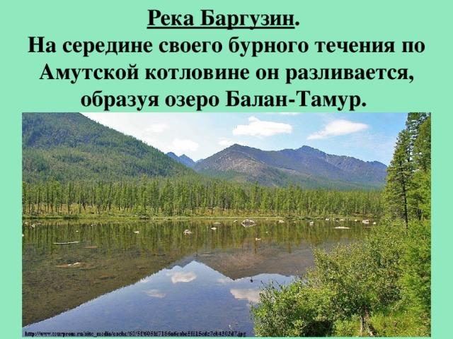Река Баргузин . На середине своего бурного течения по Амутской котловине он разливается, образуя озеро Балан-Тамур.