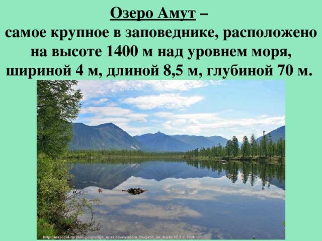 Озеро Амут – самое крупное в заповеднике, расположено на высоте 1400 м над уровнем моря, шириной 4 м, длиной 8,5 м, глубиной 70 м.
