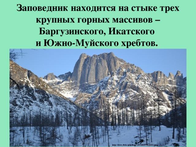 Заповедник находится на стыке трех крупных горных массивов – Баргузинского, Икатского и Южно-Муйского хребтов.