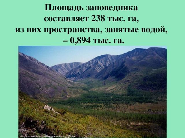 Площадь заповедника составляет 238 тыс. га, из них пространства, занятые водой, – 0,894 тыс. га.