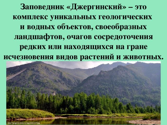 Заповедник «Джергинский»– это комплекс уникальных геологических и водных объектов, своеобразных ландшафтов, очагов сосредоточения редких или находящихся на гране исчезновения видов растений и животных.