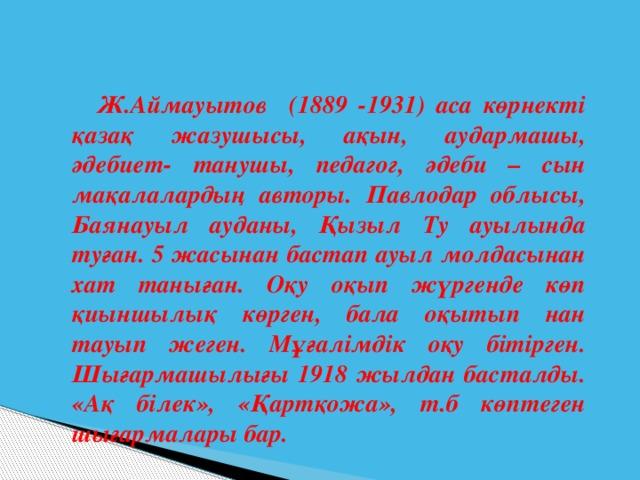 Ж.Аймауытов (1889 -1931) аса көрнекті қазақ жазушысы, ақын, аудармашы, әдебиет- танушы, педагог, әдеби – сын мақалалардың авторы. Павлодар облысы, Баянауыл ауданы, Қызыл Ту ауылында туған. 5 жасынан бастап ауыл молдасынан хат таныған. Оқу оқып жүргенде көп қиыншылық көрген, бала оқытып нан тауып жеген. Мұғалімдік оқу бітірген. Шығармашылығы 1918 жылдан басталды. «Ақ білек», «Қартқожа», т.б көптеген шығармалары бар.