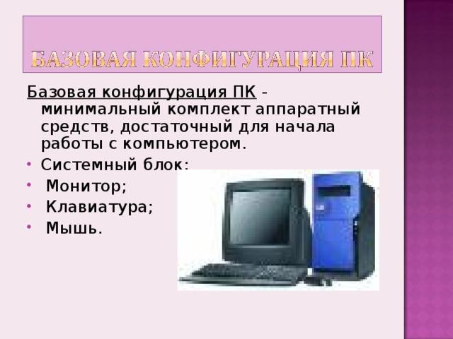 Базовая конфигурация ПК - минимальный комплект аппаратный средств, достаточный для начала работы с компьютером.