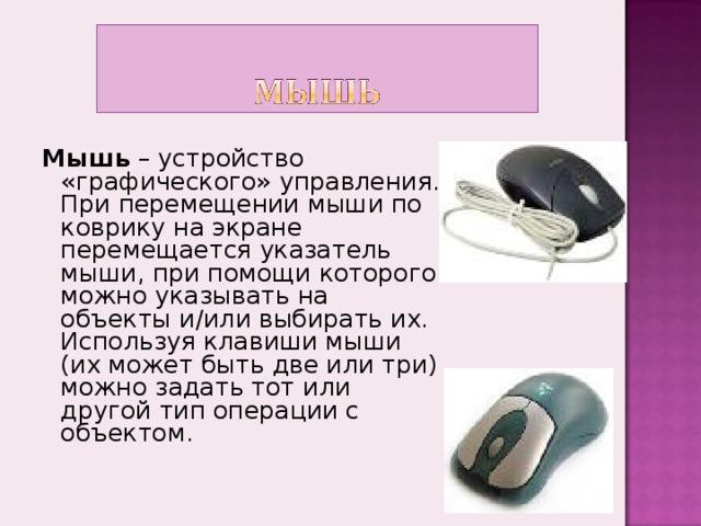 Мышь – устройство «графического» управления.  При перемещении мыши по коврику на экране перемещается указатель мыши, при помощи которого можно указывать на объекты и/или выбирать их. Используя клавиши мыши (их может быть две или три) можно задать тот или другой тип операции с объектом.