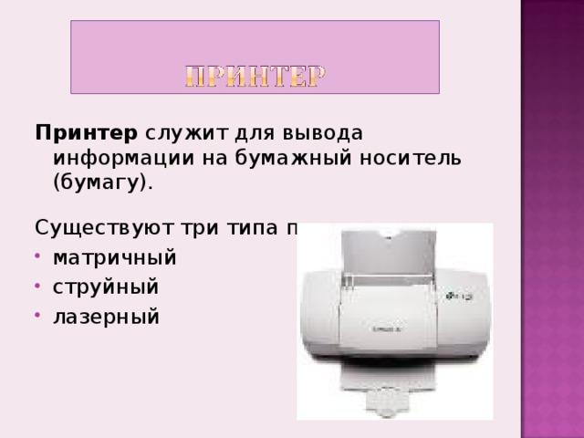 Принтер служит для вывода информации на бумажный носитель (бумагу). Существуют три типа принтеров: