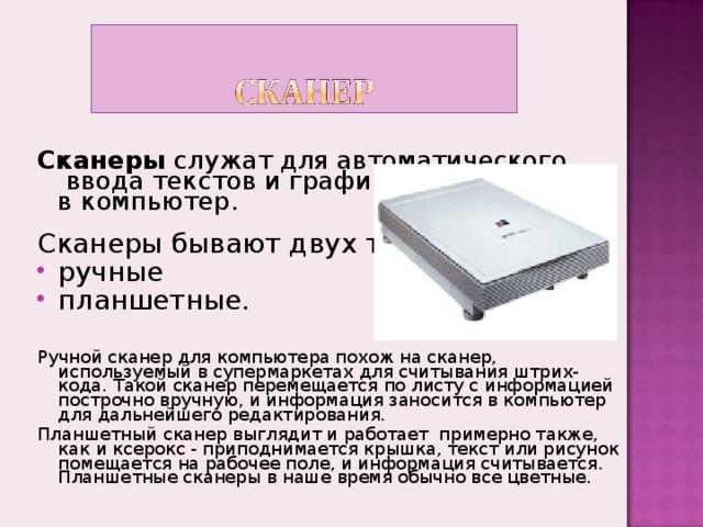 Сканеры служат для автоматического  ввода текстов и графики  в компьютер. Сканеры бывают двух типов: ручные планшетные.    Ручной сканер для компьютера похож на сканер, используемый в супермаркетах для считывания штрих-кода. Такой сканер перемещается по листу с информацией построчно вручную, и информация заносится в компьютер для дальнейшего редактирования. Планшетный сканер выглядит и работает примерно также, как и ксерокс - приподнимается крышка, текст или рисунок помещается на рабочее поле, и информация считывается. Планшетные сканеры в наше время обычно все цветные.